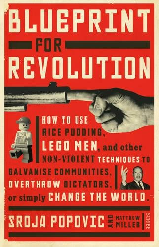 Blueprint for Revolution: how to use rice pudding, Lego men, and other non-violent techniques to galvanise communities, overthrow dictators, or simply change the world By Srdja Popovic