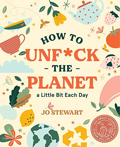 How to Unf*ck the Planet a Little Bit Each Day By Jo Stewart