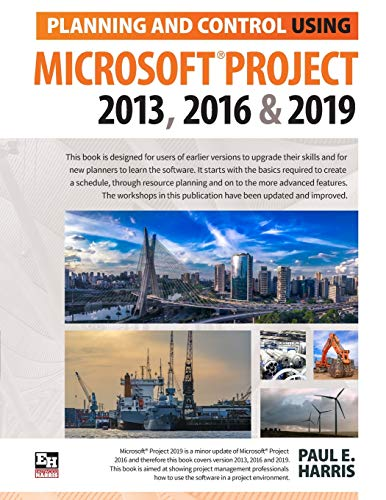 Planning and Control Using Microsoft Project 2013, 2016 & 2019 By Paul E Harris