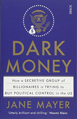 Dark Money: how a secretive group of billionaires is trying to buy political control in the US by Jane Mayer