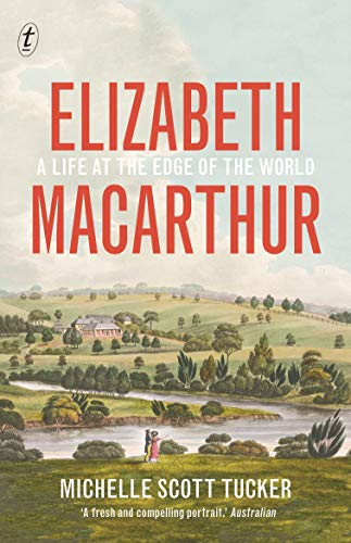 Elizabeth Macarthur: A Life at the Edge of the World By Michelle Scott Tucker