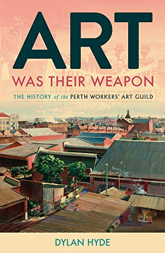 Art Was Their Weapon: The History of the Perth Workers' Art Guild By Jackie Clark