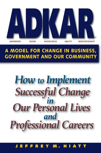 Adkar: A Model for Change in Business, Government and Our Community By Jeff Hiatt