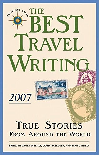 The Best Travel Writing 2007: True Stories from Around the World by James O'Reilly