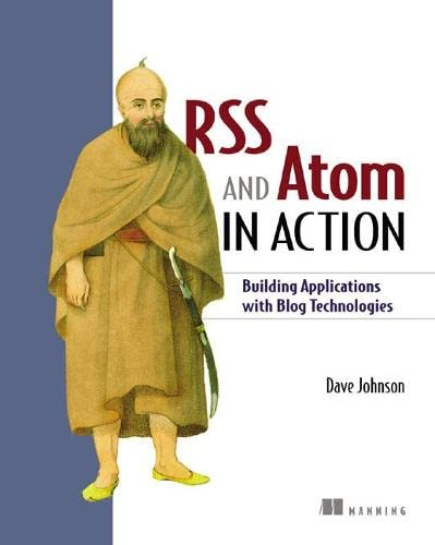 RSS and Atoms in Action: Building Applications with Blog Technologies by Dave Johnson
