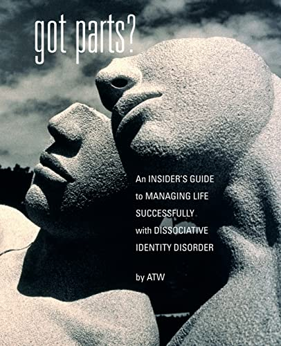 Got Parts? An Insider's Guide to Managing Life Successfully with Dissociative Identity Disorder By A, T W