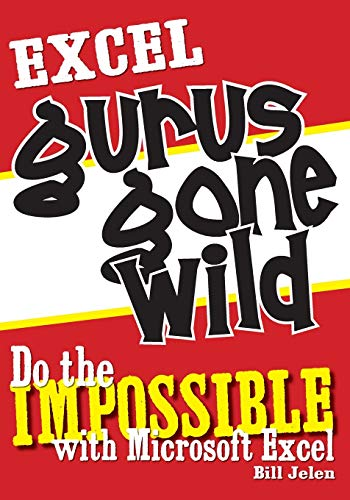 Excel Gurus Gone Wild: Do the Impossible with Microsoft Excel by Bill Jelen