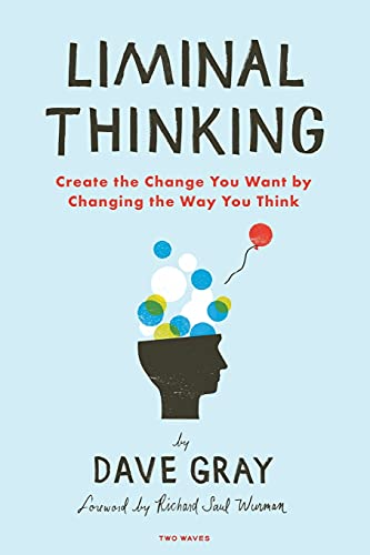 Liminal Thinking: Create the Change You Want by Changing the Way You Think By Gray, Dave (Boston College)