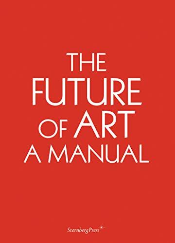 The Future of Art - A Manual By Ingo Niermann