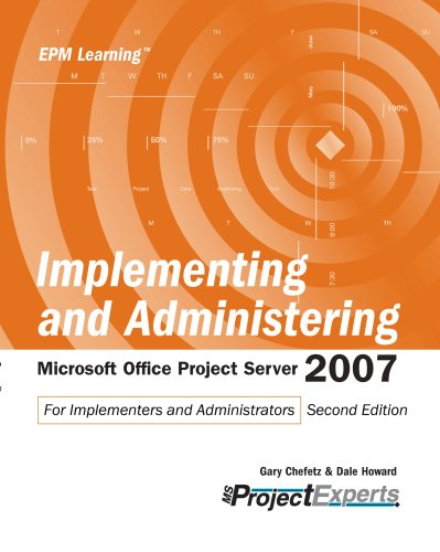 Implementing and Adminstering Microsoft Office Project Server 2007: For Implementers and Administrators by Gary Chefetz