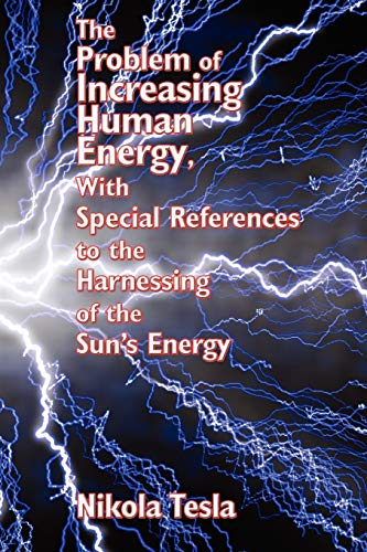The Problem of Increasing Human Energy, with Special References to the Harnessing of the Sun's Energy von Nikola Tesla