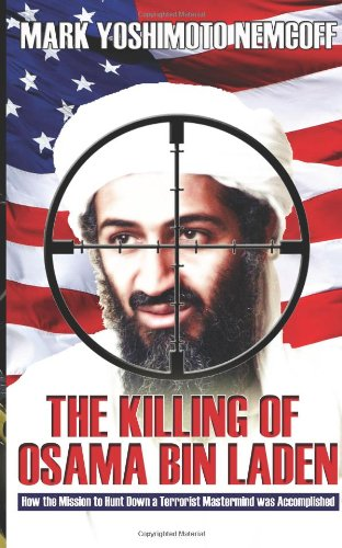The Killing of Osama Bin Laden: How the Mission to Hunt Down a Terrorist Mastermind was Accomplished By Mark Yoshimoto Nemcoff