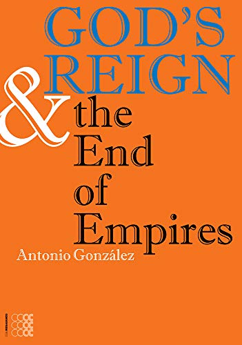 God's Reign & the End of Empires By Antonio Gonzalez