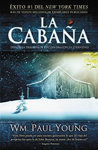 La cabaña / The Shack: Donde la tragedia se encuentra con la eternidad / Where Tragedy Confronts Eternity By William P. Young