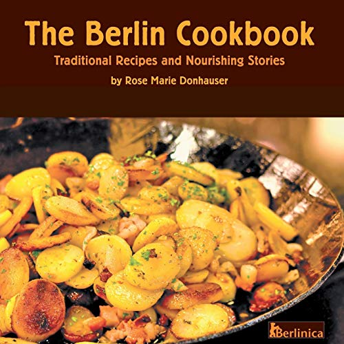 The Berlin Cookbook. Traditional Recipes and Nourishing Stories. The First and Only Cookbook from Berlin, Germany By Rose Marie Donhauser