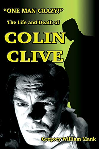 One Man Crazy ... ! The Life and Death of Colin Clive; Hollywood's Dr. Frankenstein By Gregory Mank