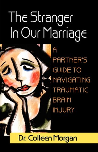 The Stranger in Our Marriage, a Partners Guide to Navigating Traumatic Brain Injury By Dr Colleen Morgan