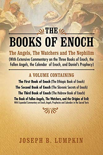 The Books of Enoch: The Angels, The Watchers and The Nephilim (With Extensive Commentary on the Three Books of Enoch, the Fallen Angels, the Calendar of Enoch, and Daniel's Prophecy) by Joseph B. Lumpkin