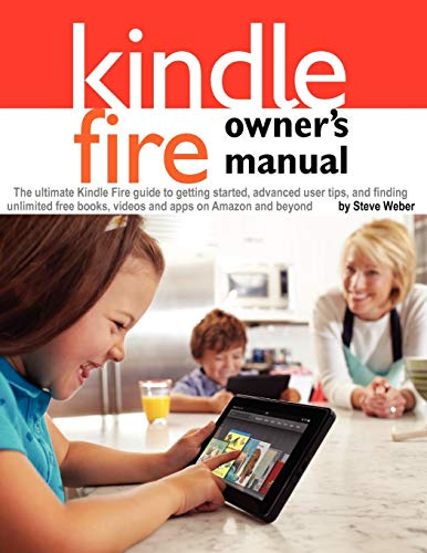 Kindle Fire Owner's Manual: The ultimate Kindle Fire guide to getting started, advanced user tips, and finding unlimited free books, videos and apps on Amazon and beyond By Steve Weber (all at the University of California, Berkeley)