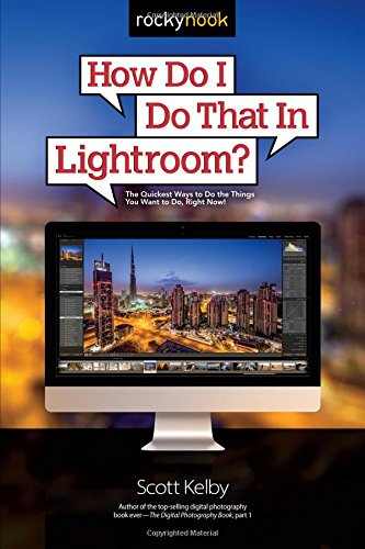 How Do I Do That in Lightroom?: The Quickest Ways to Do the Things You Want to Do, Right Now! By Scott Kelby