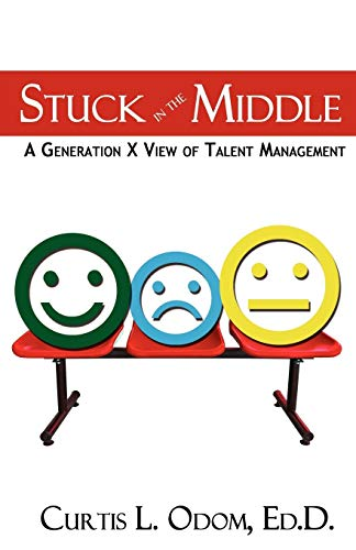 Stuck in the Middle a Generation X View of Talent Management By Curtis Odom