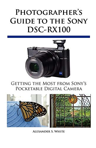 Photographer's Guide to the Sony DSC-RX100 By Alexander S White