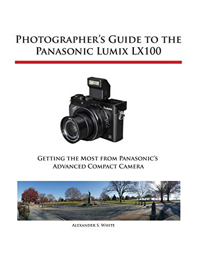 Photographer's Guide to the Panasonic Lumix LX100 By Alexander S White