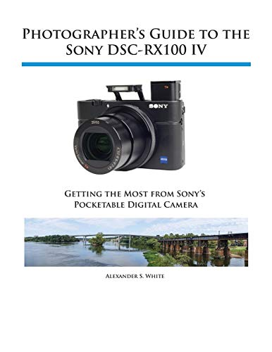 Photographer's Guide to the Sony Dsc-Rx100 IV by Alexander S White