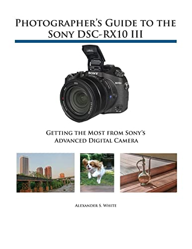 Photographer's Guide to the Sony DSC-RX10 III By Alexander S White