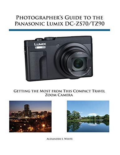 Photographer's Guide to the Panasonic Lumix DC-ZS70/TZ90 By Alexander S White