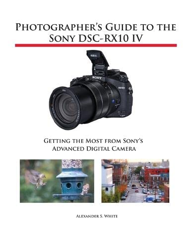 Photographer's Guide to the Sony DSC-RX10 IV By Alexander S White