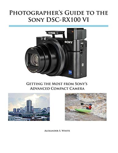 Photographer's Guide to the Sony DSC-RX100 VI By Alexander S White