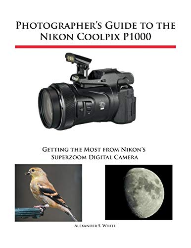 Photographer's Guide to the Nikon Coolpix P1000 By Alexander S White