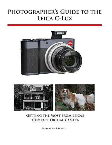 Photographer's Guide to the Leica C-Lux By Alexander S White
