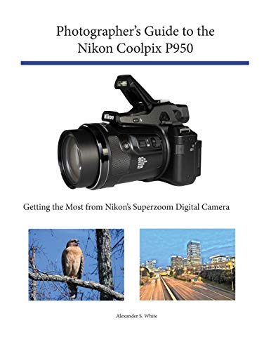 Photographer's Guide to the Nikon Coolpix P950 By Alexander S White