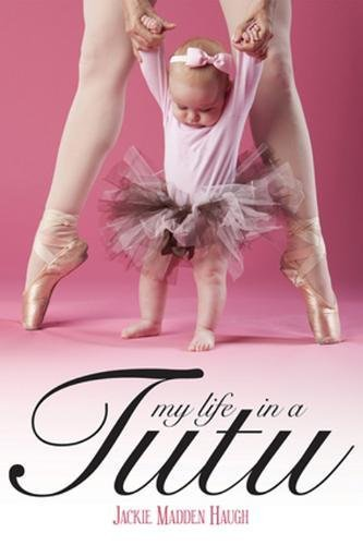 My Life in a Tutu By Jackie Madden Haugh