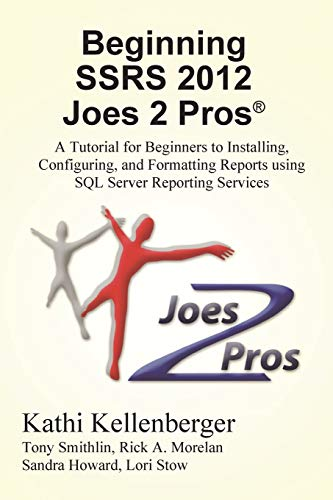 Beginning Ssrs 2012 Joes 2 Pros (R): A Tutorial for Beginners to Installing, Configuring, and Formatting Reports Using SQL Server Reporting Services by Kathi Kellenberger