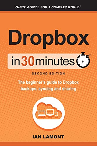 Dropbox In 30 Minutes (2nd Edition): The Beginner's Guide To Dropbox Backup, Syncing, And Sharing By Ian Lamont