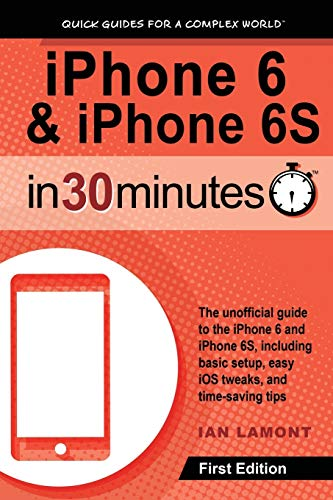 iPhone 6 & 6S In 30 Minutes: The unofficial guide to the iPhone 6 and iPhone 6S, including basic setup, easy iOS tweaks, and time-saving tips By Ian Lamont