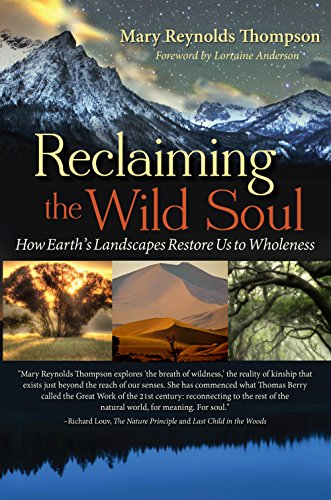 Reclaiming the Wild Soul: How Earth's Landscapes Restore Us to Wholeness By Mary Reynolds Thompson
