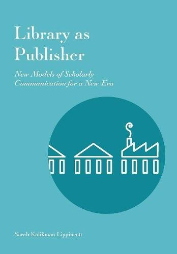 Library as Publisher: New Models of Scholarly Communication for a New Era By Sarah Kalikman Lippincott