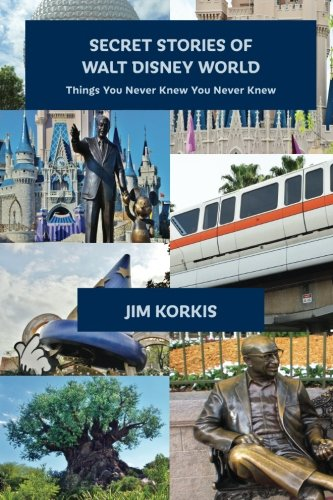 Secret Stories of Walt Disney World: Things You Never Knew You Never Knew: Volume 1 By Jim Korkis