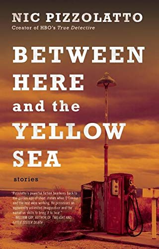 Between Here and the Yellow Sea By Nic Pizzolatto