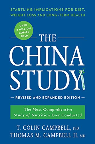 The China Study: Revised and Expanded Edition: The Most Comprehensive Study of Nutrition Ever Conducted and the Startling Implications for Diet, Weight Loss, and Long-Term Health By T. Colin Campbell, Ph.D.