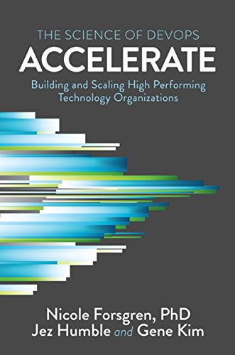 Accelerate: The Science of Lean Software and Devops: Building and Scaling High Performing Technology Organizations By Jez Humble