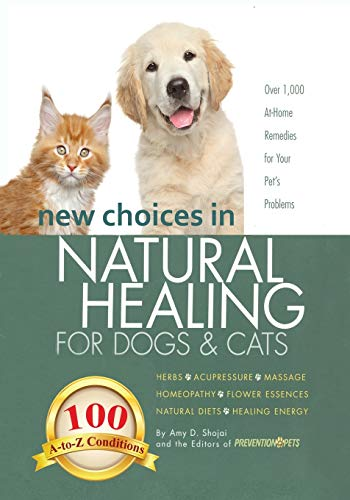 New Choices in Natural Healing for Dogs & Cats: Herbs, Acupressure, Massage, Homeopathy, Flower Essences, Natural Diets, Healing Energy By Amy Shojai