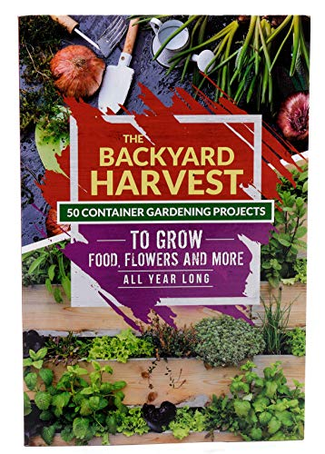 The Backyard Harvest - 50 Container Gardening Projects to Grow Food, Flowers and more All Year Long