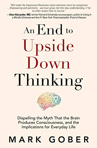 An End to Upside Down Thinking: Dispelling the Myth That the Brain Produces Consciousness, and the Implications for Everyday Life By Mark Gober
