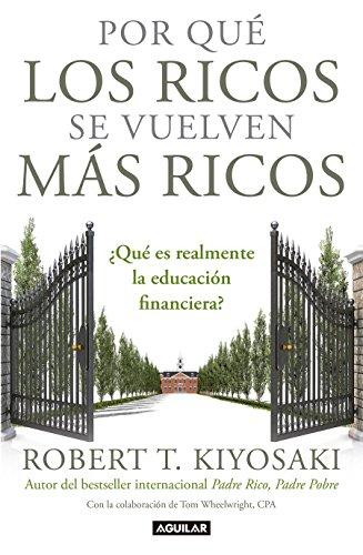 Por que los ricos se vuelven mas ricos: ?Que es realmente la educacion financiera?/Why the Rich Are Getting Richer:What Is Financial Education..really? By Robert T. Kiyosaki