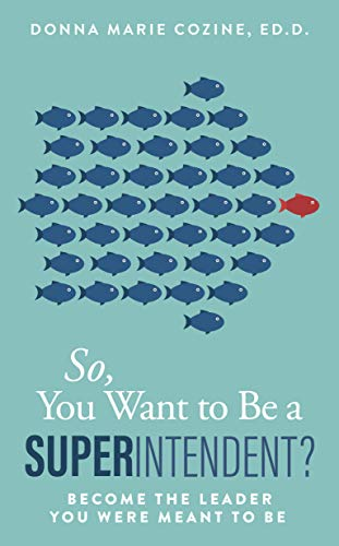 So You Want To Be A Superintendent By Donna Marie Cozine, Ed. D.